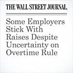 Some Employers Stick With Raises Despite Uncertainty on Overtime Rule | Ruth Simon,Rachel Emma Silverman
