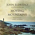 Moving Mountains: Praying with Passion, Confidence, and Authority | John Eldredge