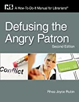 Defusing the Angry Patron: A How-To-Do-It Manual for Librarians, Second Edition