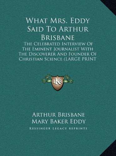 What Mrs. Eddy Said to Arthur Brisbane: The Celebrated Interview of the Eminent Journalist with the Discoverer and Founder of Christian Science (Large Print Edition)