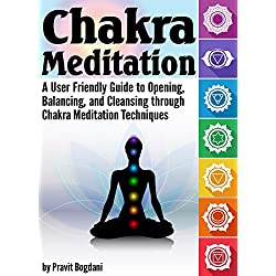 Chakra Meditation: A User-Friendly Guide to Opening, Balancing, and Cleansing through Chakra Meditation Techniques