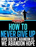 How To Never Give Up - Hope Doesnt Abandon Us, We Abandon Hope - Heres How To Never Never Never Give Up (Success Sculpting Coach Series Book 3)