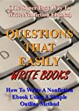 Questions That Easily Write Books: How to write a nonfiction ebook using a simple outline method (The super easy way to write nonfiction ebooks) (How to Write a Book and Sell It Series 5)