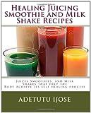 Adetutu Ijose Healing Juicing, Smoothie and Milk Shake Recipes: Juices Smoothies, and Milk Shakes that help the