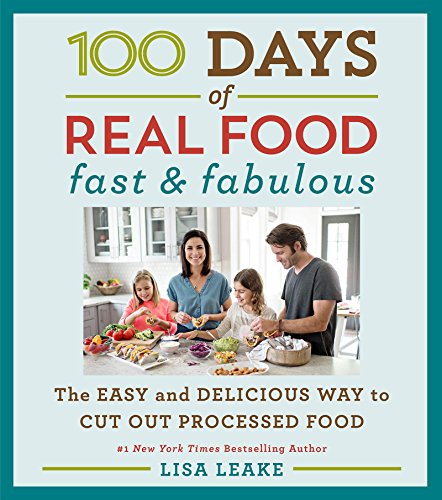 100 Days of Real Food: Fast & Fabulous: The Easy and Delicious Way to Cut Out Processed Food by Lisa Leake