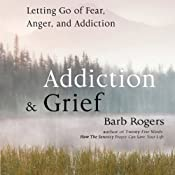 Addiction & Grief: Letting Go of Fear, Anger, and Addiction | [Barb Rogers]