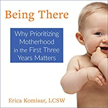 Being There: Why Prioritizing Motherhood in the First Three Years Matters Audiobook by Erica Komisar, Sydny Miner Narrated by Wendy Tremont King