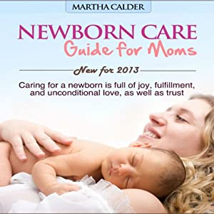 Newborn Care: Guide for Moms: Caring for a Newborn Is Full of Joy, Fulfillment, and Unconditional Love, as Well as Trust | [Martha Calder]
