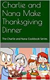 Charlie and Nana Make Thanksgiving Dinner: The Charlie and Nana Cookbook Series