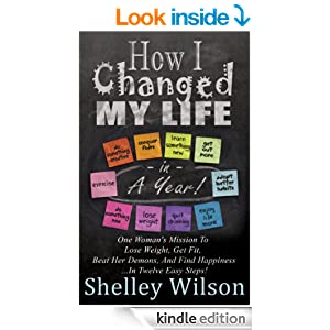 How I Changed My Life In a Year: One Woman's Mission To Lose Weight, Get Fit, Beat Her Demons, And Find Happiness ...In Twelve Easy Steps!