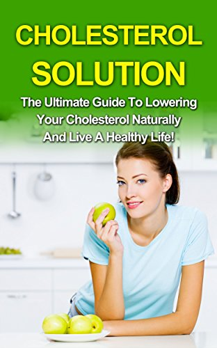 Cholesterol: Low Cholesterol Diet Solutions - A Proven Guide On How To Lower Your Cholesterol Naturally!: Cholesterol and Cholesterol Diet (Cholesterol and Low Cholesterol Diet Book 1)