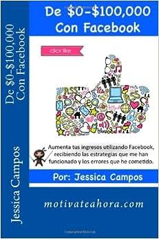 De $0-$100,000 Con Facebook: Aumenta Tus Ingresos Utilizando Facebook, Recibiendo Las Estrategias Que Me Han Funcionado Y Los Errores Que He Cometido. (Spanish Edition)
