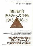 「藤田嗣治 妻とみへの手紙 1913-1916 上巻: 大戦前のパリより」販売ページヘ