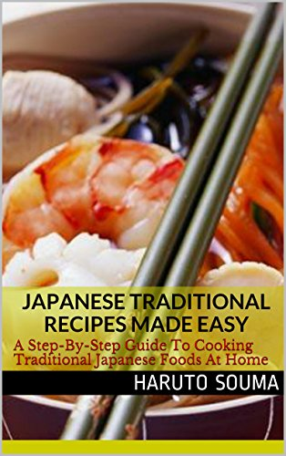 Japanese Traditional Recipes Made Easy: A Step-By-Step Guide To Cooking Traditional Japanese Foods At Home (Japanese Recipes Book 1) by Haruto Souma