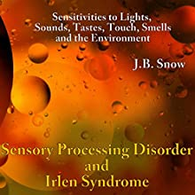 Sensory Processing Disorders and Irlen Syndrome: Sensitivities to Lights, Sounds, Tastes, Touch, Smells and the Environment Audiobook by J.B. Snow Narrated by Peter Katt