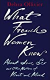 What French Women Know: About Love, Sex and Other Matters of Heart and Mind