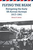 Henry R. Lehrer Flying the Beam: Navigating the Early Us Airmail Airways, 1917-1941