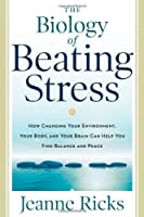 The Biology of Beating Stress: How Changing Your Environment, Your Body, and Your Brain Can Help You Find Balance and Peace