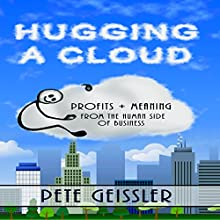 Hugging a Cloud: Profits + Meaning From the Human Side of Business (       UNABRIDGED) by Pete Geissler Narrated by Harry Roger Williams, III