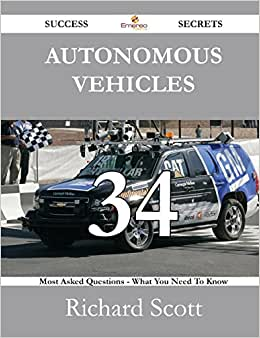 Autonomous Vehicles 34 Success Secrets - 34 Most Asked Questions On Autonomous Vehicles - What You Need To Know