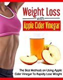 Weight Loss With Apple Cider Vinegar: The Best Methods On Using Apple Cider Vinegar To Rapidly Lose Weight