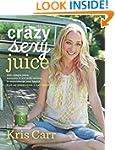 Crazy Sexy Juice: 100+ Simple Juice,...