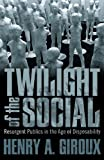 The Twilight of the Social: Resurgent Politics in an Age of Disposability (Critical Interventions: Politics, Culture, and the Promise of Democracy)