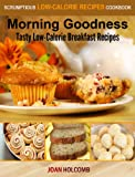 Morning Goodness: Tasty Low-Calorie Breakfast Recipes (a Scrumptious Low-Calorie Recipes Cookbook)