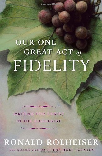 Our One Great Act of Fidelity: Waiting for Christ in the Eucharist [Hardcover] [2011] (Author) Ronald Rolheiser PDF