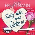 Zeig mir, was Liebe ist Hörbuch von Gaby Hauptmann Gesprochen von: Anne Weber