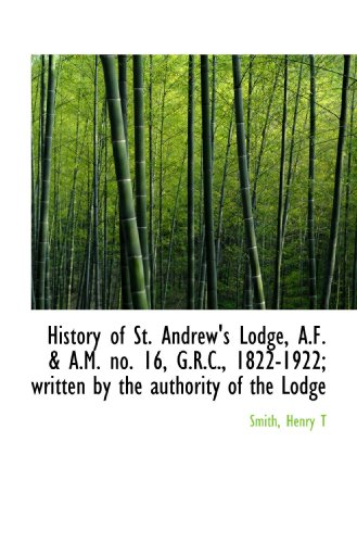 History of St. Andrew's Lodge, A.F. & A.M. no. 16, G.R.C., 1822-1922; written by the authority of th