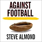 Against Football: One Fan's Reluctant Manifesto | Steve Almond