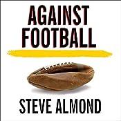 Against Football: One Fan's Reluctant Manifesto | [Steve Almond]