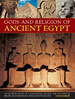 Gods And Religions Of Ancient Egypt: An In-depth Study Of A Fascinating Society And Its Popular Beliefs, Documented In Over 200 Photographs