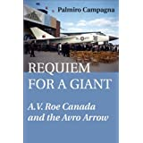 Requiem for a Giant: A.V. Roe Canada and the Avro Arrowby Palmiro Campagna