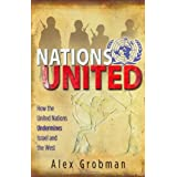 Nations United: How the United Nations Is Undermining Israel and the Westby Alex Grobman
