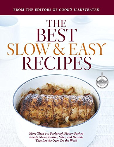 Best Slow and Easy Recipes: More than 250 Foolproof, Flavor-Packed Roasts, Stews, and Braises that let the Oven Do the Work (Best Recipe)