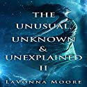 The Unusual, Unknown & Unexplained II Audiobook by LaVonna Moore Narrated by Joe Farinacci