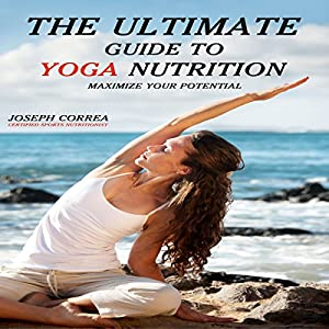 The Ultimate Guide to Yoga Nutrition: Maximize Your Potential | [Joseph Correa]