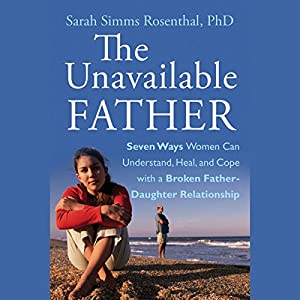 The Unavailable Father: Seven Ways Women Can Understand, Heal, and Cope with a Broken Father-Daughter Relationship Audiobook
