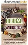 Herbal Antibiotics: Earths Own Natural Homemade Remedies and Herbal Recipes for Improving Health, Preventing Illness and Curing Infections, Allergies and Common Illness (English Edition)
