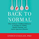 Back to Normal: Why Ordinary Childhood Behavior Is Mistaken for ADHD, Bipolar Disorder, and Autism Spectrum Disorder | Enrico Gnaulati