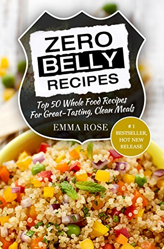 Zero Belly Recipes: Top 50 Whole Food Recipes For Great-Tasting, Clean Meals by Emma Rose