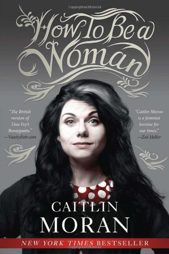 How to Be a Woman: Caitlin Moran: 9780062124296: Amazon.com: Books