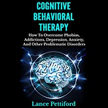 Cognitive Behavioral Therapy (CBT): How to Overcome Phobias, Addictions, Depression, Anxiety, and Other Problematic Disorders (       UNABRIDGED) by Lance Pettiford Narrated by Mysti Jording