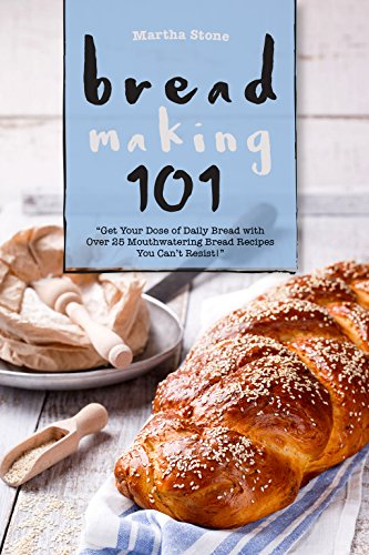 Bread Making 101: Get Your Dose of Daily Bread with Over 25 Mouthwatering Bread Recipes You Can't Resist! (Bread Machine Cookbook Free compare prices)
