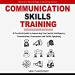 Communication Skills Training: A Practical Guide to Improving Your Social Intelligence, Presentation, Persuasion and Public Speaking: Positive Psychology Coaching Series, Book 9 | Ian Tuhovsky
