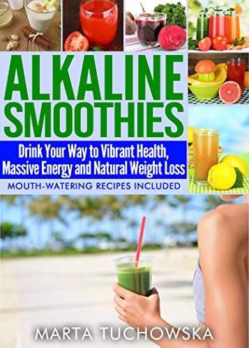 Alkaline Smoothies: Drink Your Way to Vibrant Health, Massive Energy and Natural Weight Loss (Alkaline Diet Lifestyle: Alkaline Smoothie Recipes Book 6) by Marta Tuchowska