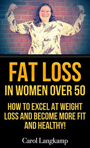 Fat Loss In Women Over 50: How To Excel at Weight Loss and Become More Fit and Healthy (I Lost 100 Pounds And You Can Too! Book (Work At Spirit)