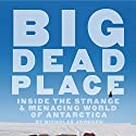Big Dead Place: Inside the Strange & Menacing World of Antarctica Audiobook by Nicholas Johnson, Eirik Sonneland - foreword Narrated by Aaron Abano